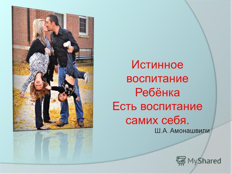 Истинное воспитание Ребёнка Есть воспитание самих себя. Ш.А. Амонашвили