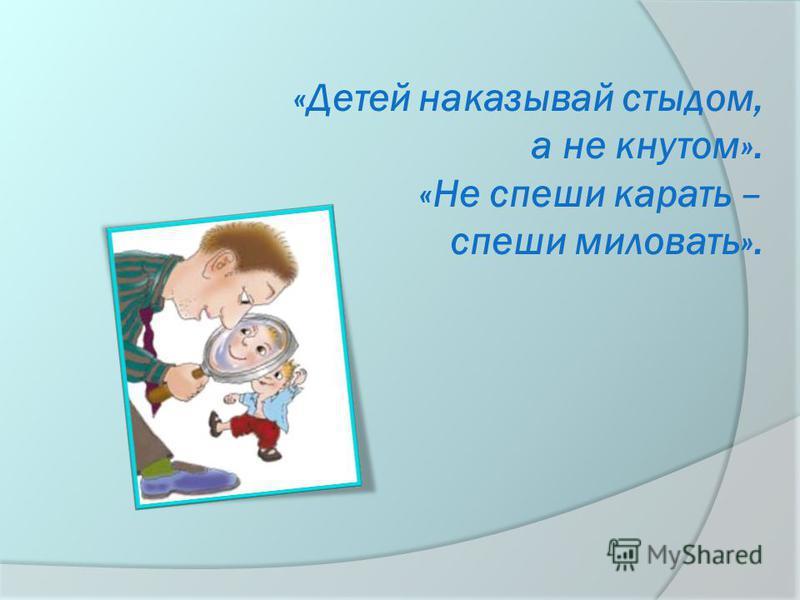 «Детей наказывай стыдом, а не кнутом». «Не спеши карать – спеши миловать».