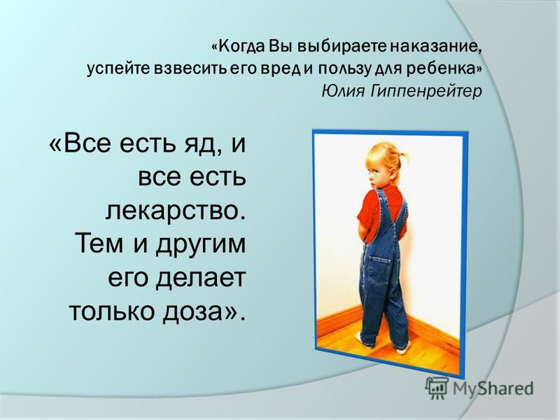 «Когда Вы выбираете наказание, успейте взвесить его вред и пользу для ребенка» Юлия Гиппенрейтер «Все есть яд, и все есть лекарство. Тем и другим его делает только доза».