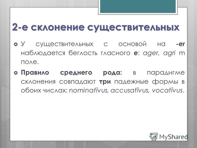 2-е склонение существительных У существительных с основой на -еr наблюдается беглость гласного е : ager, agri m поле. Правило среднего рода: в парадигме склонения совпадают три падежные формы в обоих числах: nominatīvus, accusatīvus, vocatīvus.
