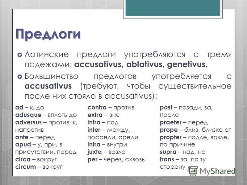 Предлоги Латинские предлоги употребляются с тремя падежами: accusativus, ablativus, genetivus. Большинство предлогов употребляется с accusativus (требуют, чтобы существительное после них стояло в accusativus): ad – к, до adusque – вплоть до adversus