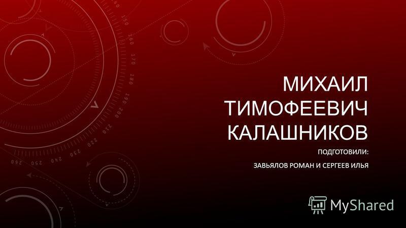 МИХАИЛ ТИМОФЕЕВИЧ КАЛАШНИКОВ ПОДГОТОВИЛИ: ЗАВЬЯЛОВ РОМАН И СЕРГЕЕВ ИЛЬЯ