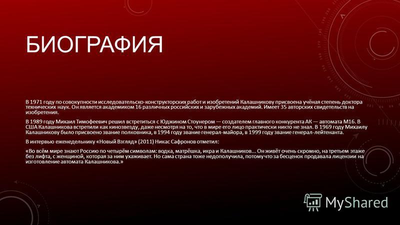 БИОГРАФИЯ В 1971 году по совокупности исследовательской-конструкторских работ и изобретений Калашникову присвоена учёная степень доктора технических наук. Он является академиком 16 различных российских и зарубежных академий. Имеет 35 авторских свидет