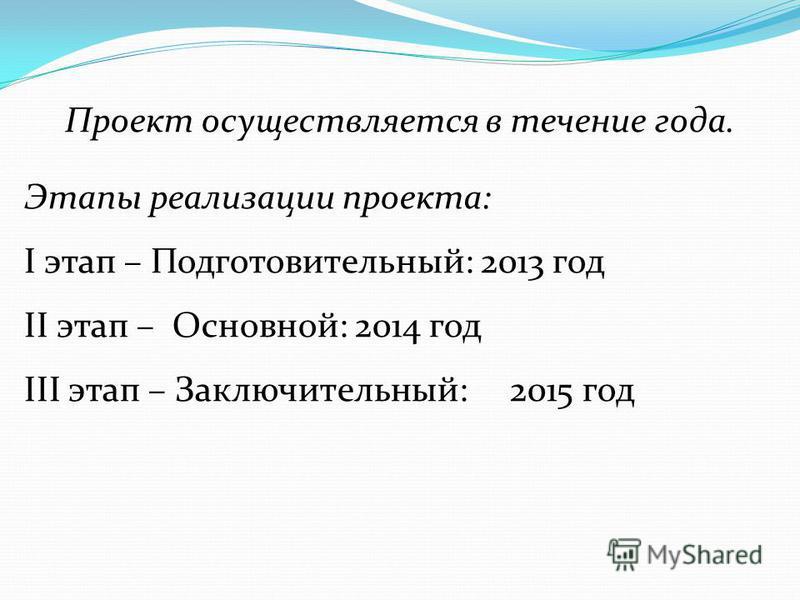Проект осуществляется в течение года. Этапы реализации проекта: I этап – Подготовительный: 2013 год II этап – Основной: 2014 год III этап – Заключительный: 2015 год