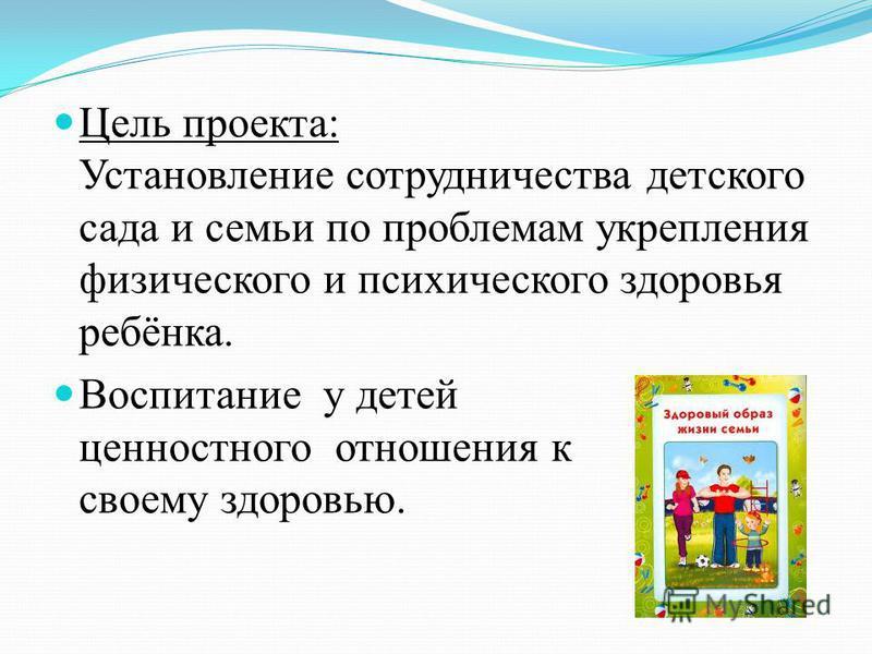 Цель проекта: Установление сотрудничества детского сада и семьи по проблемам укрепления физического и психического здоровья ребёнка. Воспитание у детей ценностного отношения к к своему здоровью.