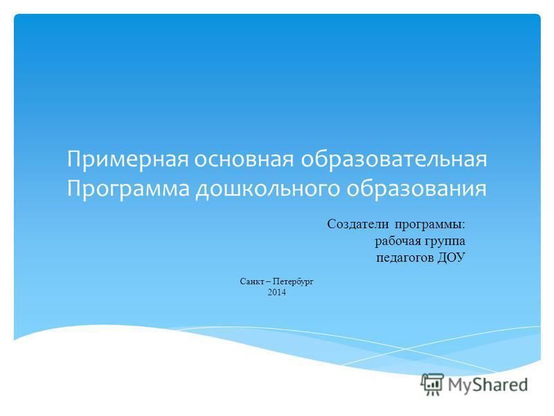 Примерная основная образовательная Программа дошкольного образования Создатели программы: рабочая группа педагогов ДОУ Санкт – Петербург 2014