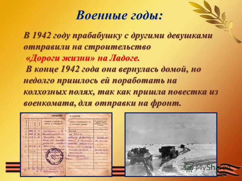 Военные годы: В 1942 году прабабушку с другими девушками отправили на строительство «Дороги жизни» на Ладоге. «Дороги жизни» на Ладоге. В конце 1942 года она вернулась домой, но недолго пришлось ей поработать на колхозных полях, так как пришла повест