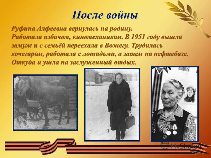После войны Руфина Алфеевна вернулась на родину. Работала избачом, киномехаником. В 1951 году вышла замуж и с семьёй переехала в Вожегу. Трудилась кочегаром, работала с лошадьми, а затем на нефтебазе. Откуда и ушла на заслуженный отдых.