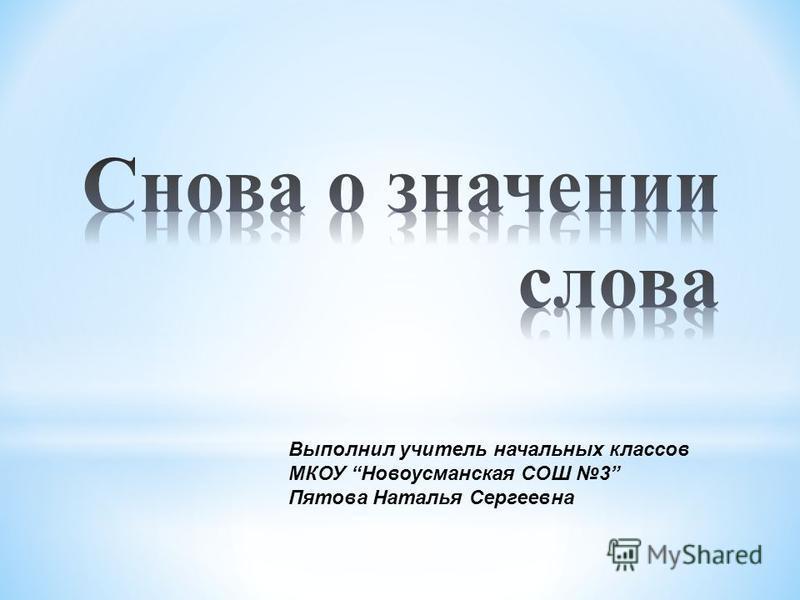 Выполнил учитель начальных классов МКОУ Новоусманская СОШ 3 Пятова Наталья Сергеевна