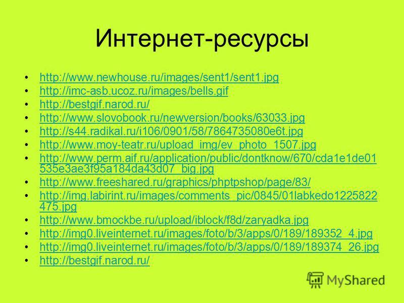 Интернет-ресурсы http://www.newhouse.ru/images/sent1/sent1. jpg http://imc-asb.ucoz.ru/images/bells.gif http://bestgif.narod.ru/ http://www.slovobook.ru/newversion/books/63033. jpg http://s44.radikal.ru/i106/0901/58/7864735080e6t.jpg http://www.moy-t