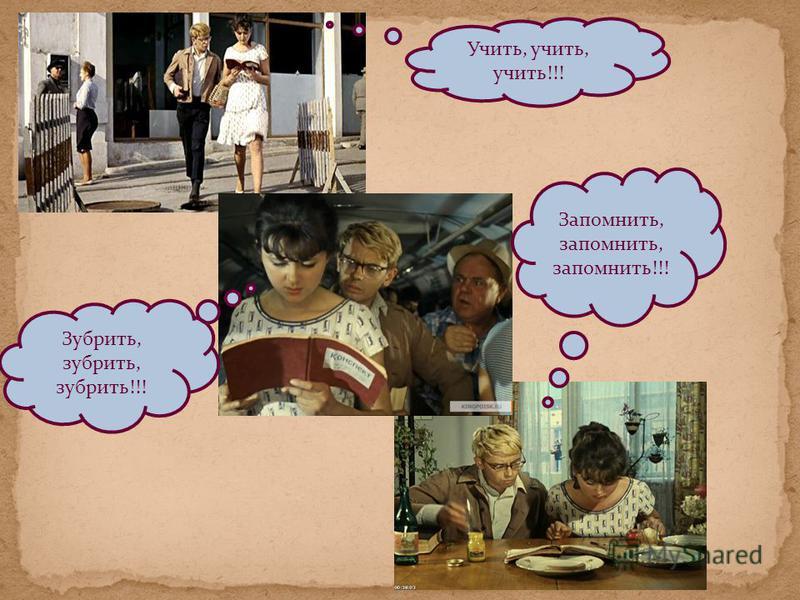 Учить, учить, учить!!! Зубрить, зубрить, зубрить!!! Запомнить, запомнить, запомнить!!!