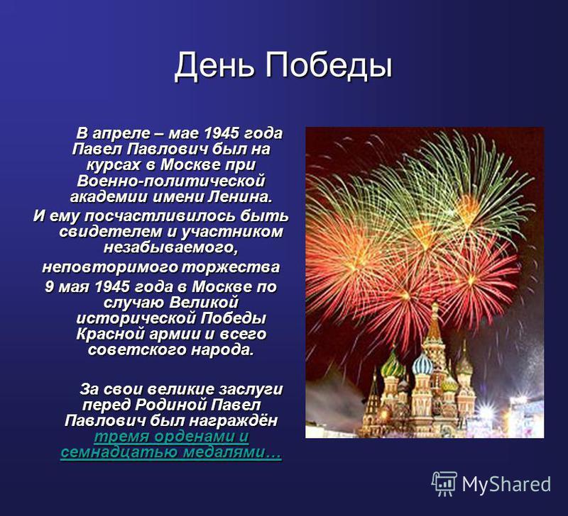 День Победы В апреле – мае 1945 года Павел Павлович был на курсах в Москве при Военно-политической академии имени Ленина. И ему посчастливилось быть свидетелем и участником незабываемого, неповторимого торжества 9 мая 1945 года в Москве по случаю Вел