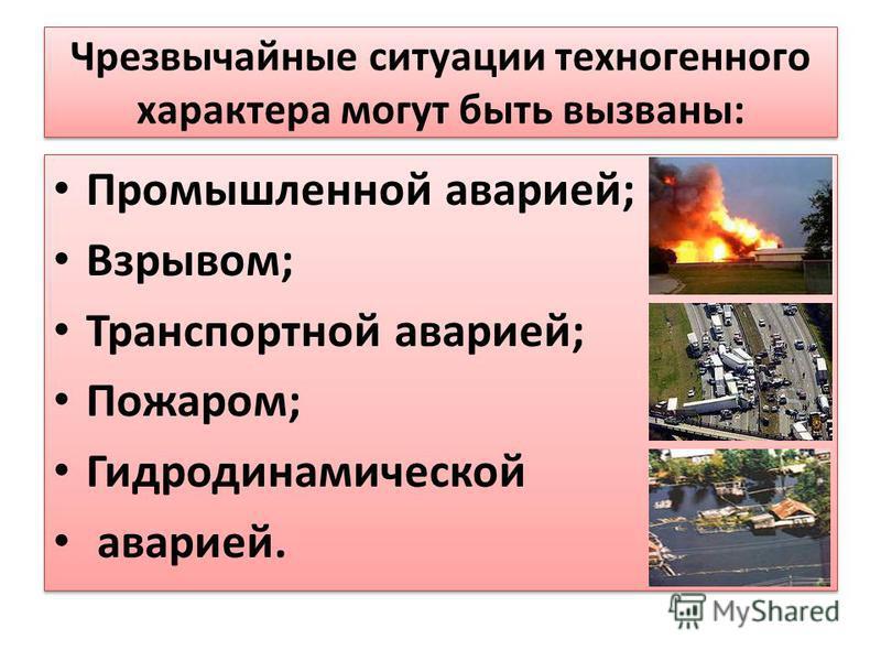 Чрезвычайные ситуации техногенного характера могут быть вызваны: Промышленной аварией; Взрывом; Транспортной аварией; Пожаром; Гидродинамической аварией. Промышленной аварией; Взрывом; Транспортной аварией; Пожаром; Гидродинамической аварией.