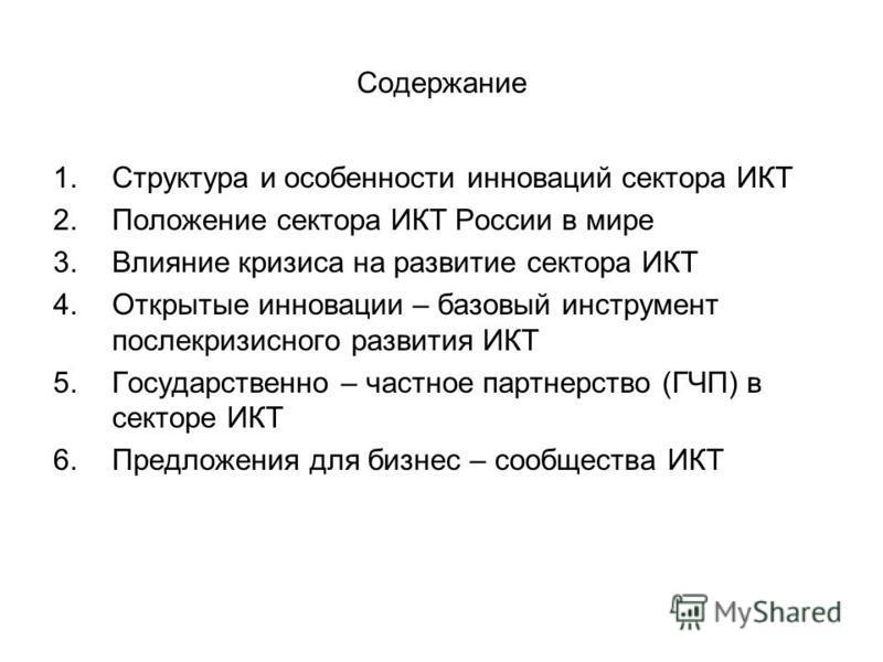 Содержание 1. Структура и особенности инноваций сектора ИКТ 2. Положение сектора ИКТ России в мире 3. Влияние кризиса на развитие сектора ИКТ 4. Открытые инновации – базовый инструмент послекризисного развития ИКТ 5. Государственно – частное партнерс