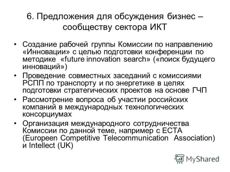 6. Предложения для обсуждения бизнес – сообществу сектора ИКТ Создание рабочей группы Комиссии по направлению «Инновации» с целью подготовки конференции по методике «future innovation search» («поиск будущего инноваций») Проведение совместных заседан