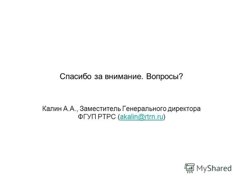 Спасибо за внимание. Вопросы? Калин А.А., Заместитель Генерального директора ФГУП РТРС (akalin@rtrn.ru)akalin@rtrn.ru