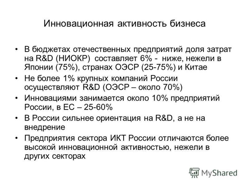Инновационная активность бизнеса В бюджетах отечественных предприятий доля затрат на R&D (НИОКР) составляет 6% - ниже, нежели в Японии (75%), странах ОЭСР (25-75%) и Китае Не более 1% крупных компаний России осуществляют R&D (ОЭСР – около 70%) Иннова