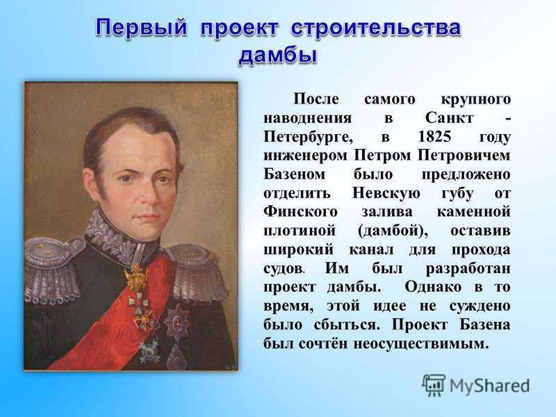 После самого крупного наводнения в Санкт - Петербурге, в 1825 году инженером Петром Петровичем Базеном было предложено отделить Невскую губу от Финского залива каменной плотиной (дамбой), оставив широкий канал для прохода судов. Им был разработан про