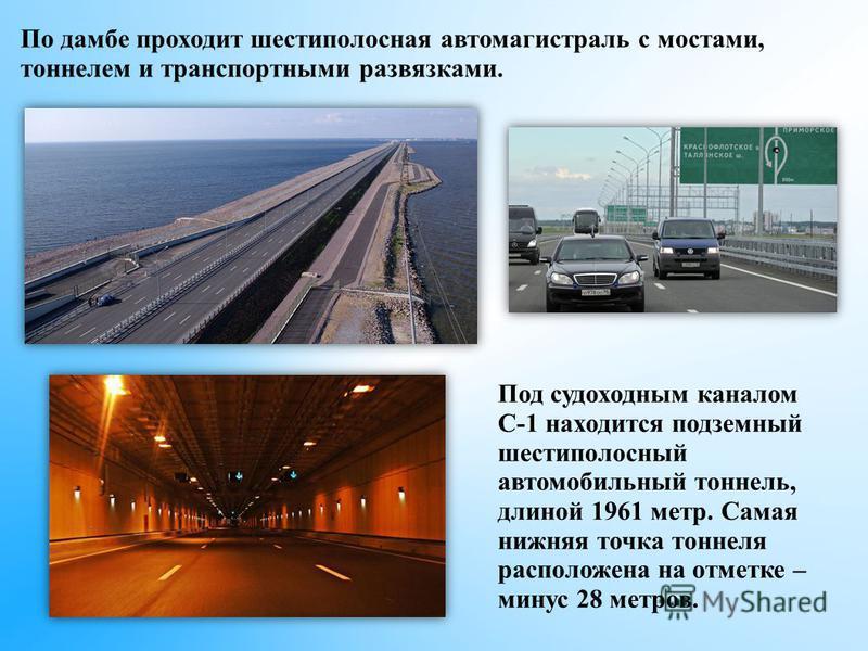 По дамбе проходит шестиполюсная автомагистраль с мостами, тоннелем и транспортными развязками. Под судоходным каналом С-1 находится подземный шестиполюсный автомобильный тоннель, длиной 1961 метр. Самая нижняя точка тоннеля расположена на отметке – м