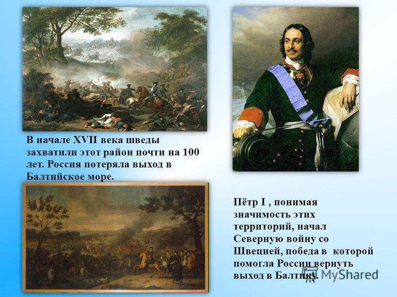 В начале XVII века шведы захватили этот район почти на 100 лет. Россия потеряла выход в Балтийское море. Пётр I, понимая значимость этих территорий, начал Северную войну со Швецией, победа в которой помогла России вернуть выход в Балтику.