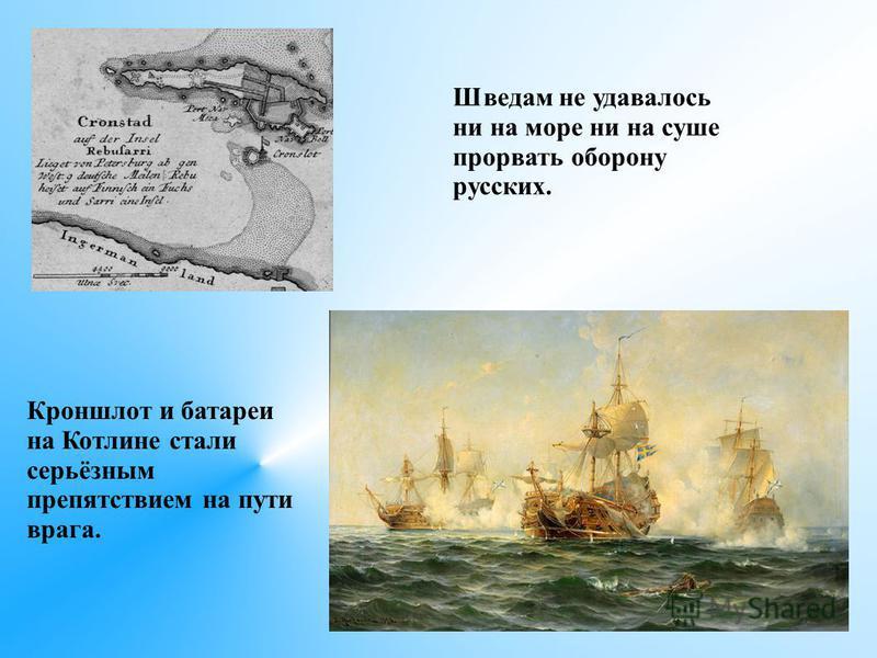 Шведам не удавалось ни на море ни на суше прорвать оборону русских. Кроншлот и батареи на Котлине стали серьёзным препятствием на пути врага.