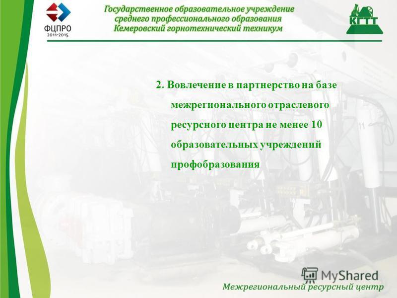 2. Вовлечение в партнерство на базе межрегионального отраслевого ресурсного центра не менее 10 образовательных учреждений профобразования