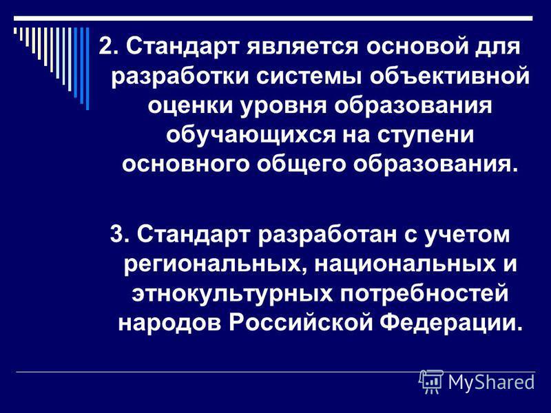 2. Стандарт является основой для разработки системы объективной оценки уровня образования обучающихся на ступени основного общего образования. 3. Стандарт разработан с учетом региональных, национальных и этнокультурных потребностей народов Российской