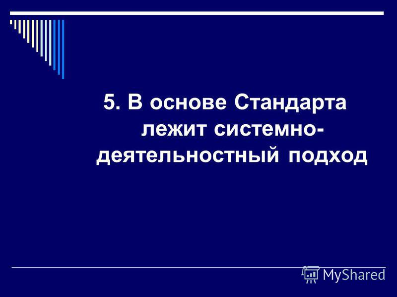 5. В основе Стандарта лежит системно- деятельностный подход