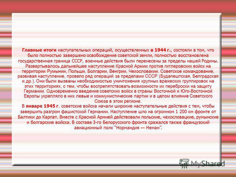 Главные итоги наступательных операций, осуществленных в 1944 г., состояли в том, что было полностью завершено освобождение советской земли, полностью восстановлена государственная граница СССР, военные действия были перенесены за пределы нашей Родины