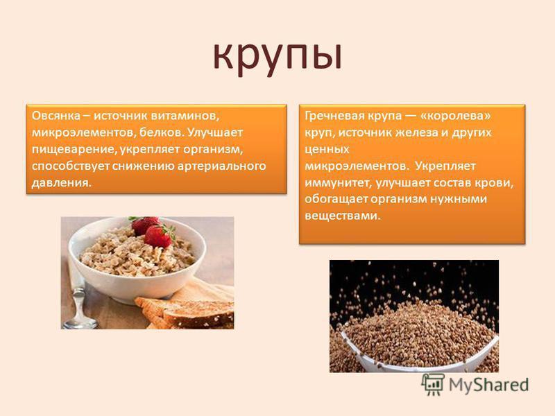 крупы Овсянка – источник витаминов, микроэлементов, белков. Улучшает пищеварение, укрепляет организм, способствует снижению артериального давления. Гречневая крупа «королева» круп, источник железа и других ценных микроэлементов. Укрепляет иммунитет,