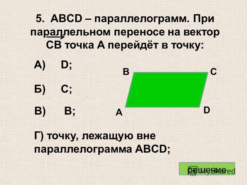 А) D; Б) C; В) B; Г) точку, лежащую вне параллелограмма ABCD; 5. ABCD – параллелограмм. При параллельном переносе на вектор CB точка A перейдёт в точку: А В С D решение