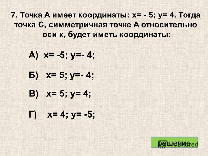 А) x= -5; y=- 4; Б) x= 5; y=- 4; В) x= 5; y= 4; Г) x= 4; y= -5; 7. Точка A имеет координаты: x= - 5; y= 4. Тогда точка C, симметричная точке A относительно оси x, будет иметь координаты: решение