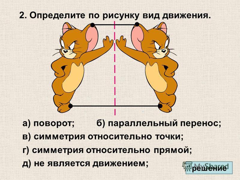 2. Определите по рисунку вид движения. а) поворот; в) симметрия относительно точки; г) симметрия относительно прямой; д) не является движением; б) параллельный перенос; решение