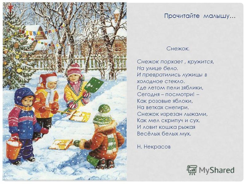 Прочитайте малышу… Снежок. Снежок порхает, кружится, На улице бело. И превратились лужицы в холодное стекло. Где летом пели зяблики, Сегодня – посмотри! – Как розовые яблоки, На ветках снегири. Снежок изрезан лыжами, Как мел скрипуч и сух. И ловит ко