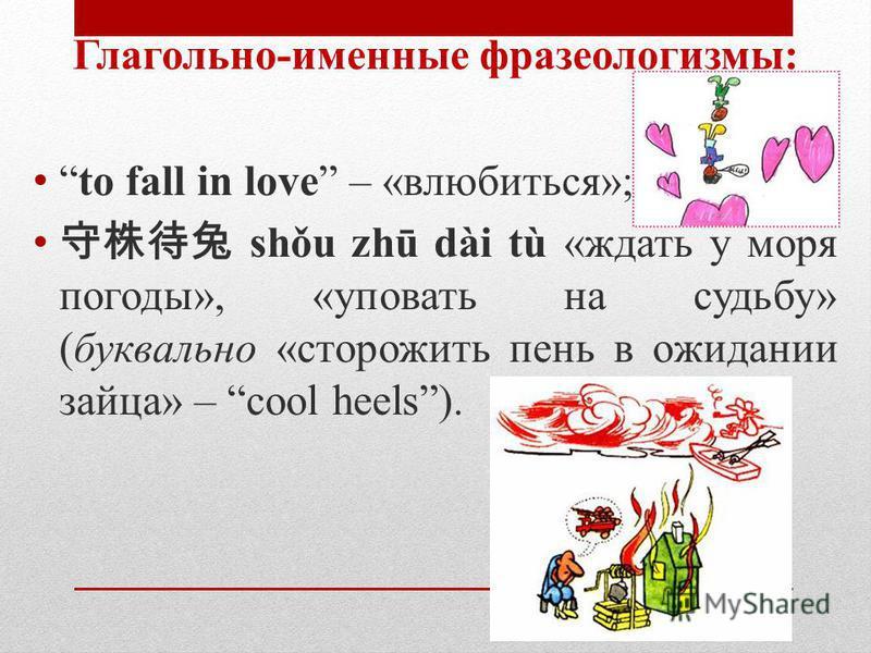 Глагольно-именные фразеологизмы: to fall in love – «влюбиться»; shǒu zhū dài tù «ждать у моря погоды», «уповать на судьбу» (буквально «сторожить пень в ожидании зайца» – cool heels).