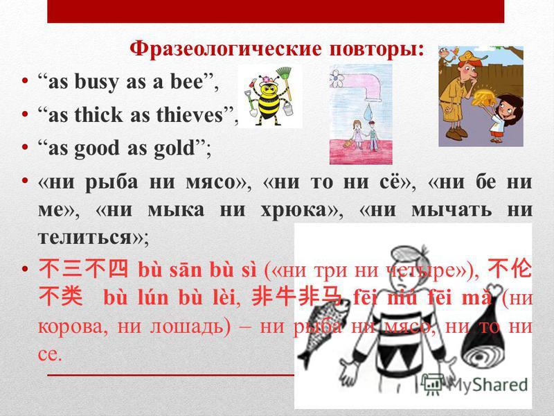 Фразеологические повторы: as busy as a bee, as thick as thieves, as good as gold; «ни рыба ни мясо», «ни то ни сё», «ни бе ни ме», «ни мика ни хрюка», «ни мычать ни телиться»; bù sān bù sì («ни три ни четыре»), bù lún bù lèi, fēi niú fēi mǎ (ни коров