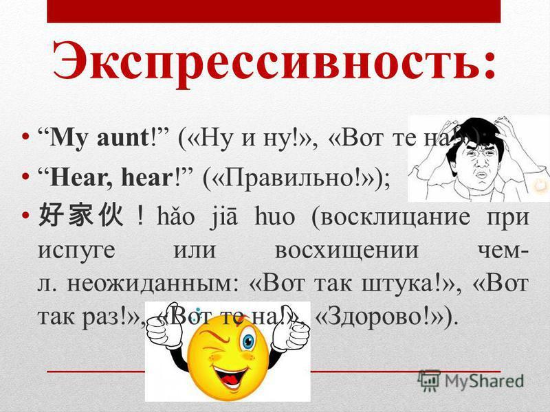Экспрессивность: My aunt! («Ну и ну!», «Вот те на!»); Hear, hear! («Правильно!»); hǎo jiā huo (восклицание при испуге или восхищении чем- л. неожиданным: «Вот так штука!», «Вот так раз!», «Вот те на!», «Здорово!»).
