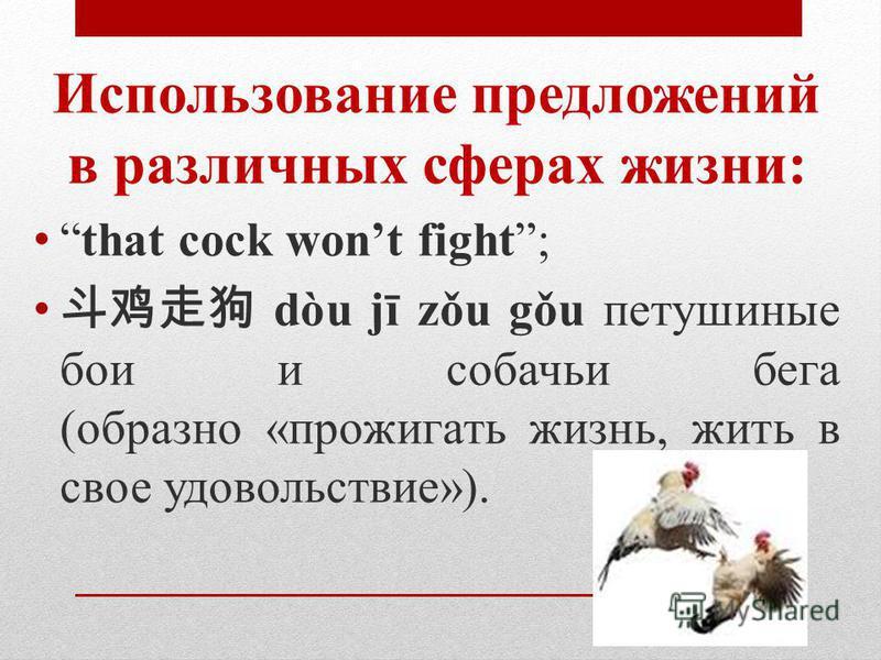 Использование предложений в различных сферах жизни: that cock wont fight; dòu jī zǒu gǒu петушиные бои и собачьи бега (образно «прожигать жизнь, жить в свое удовольствие»).