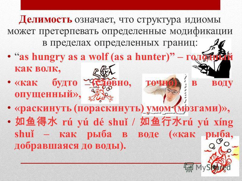 Делимость означает, что структура идиомы может претерпевать определенные модификации в пределах определенных границ: as hungry as a wolf (as a hunter) – голодный как волк, «как будто (словно, точно) в воду опущенный», «раскинуть (пораскинуть) умом (м