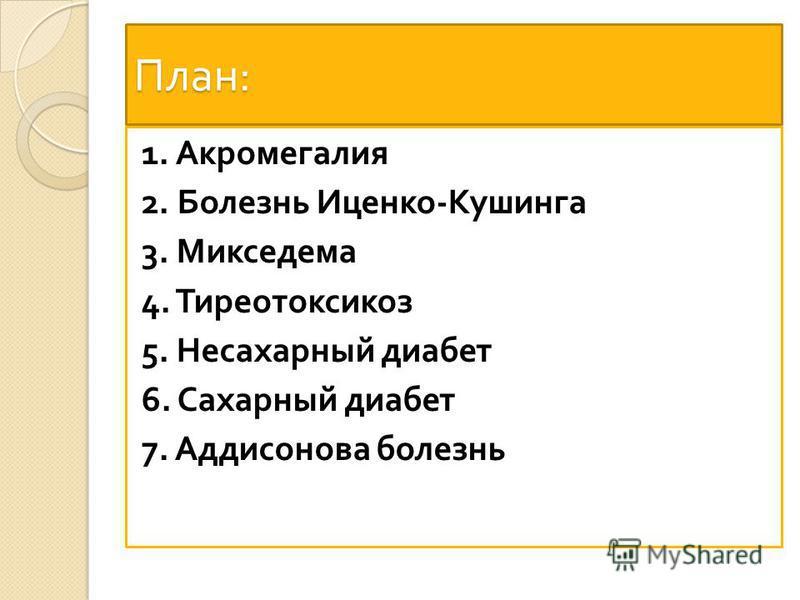 План : 1. Акромегалия 2. Болезнь Иценко - Кушинга 3. Микседема 4. Тиреотоксикоз 5. Несахарный диабет 6. Сахарный диабет 7. Аддисонова болезнь