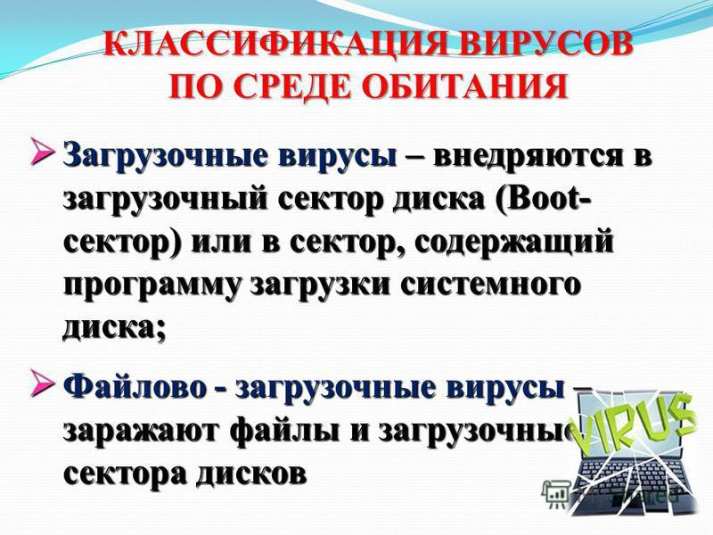 Загрузочные вирусы – внедряются в загрузочный сектор диска (Boot- сектор) или в сектор, содержащий программу загрузки системного диска; Загрузочные вирусы – внедряются в загрузочный сектор диска (Boot- сектор) или в сектор, содержащий программу загру