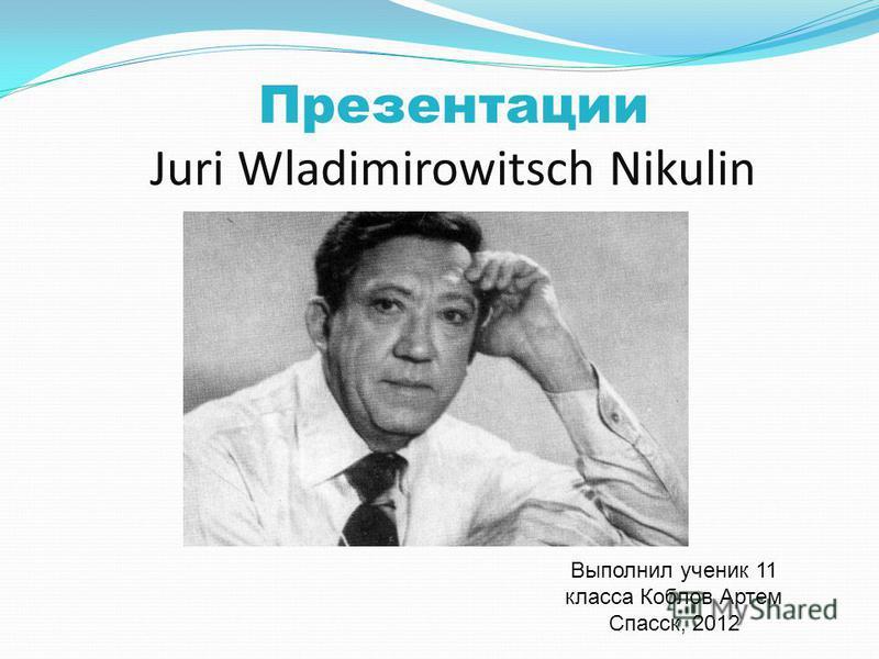 Презентации Juri Wladimirowitsch Nikulin Выполнил ученик 11 класса Коблов Артем Спасск, 2012