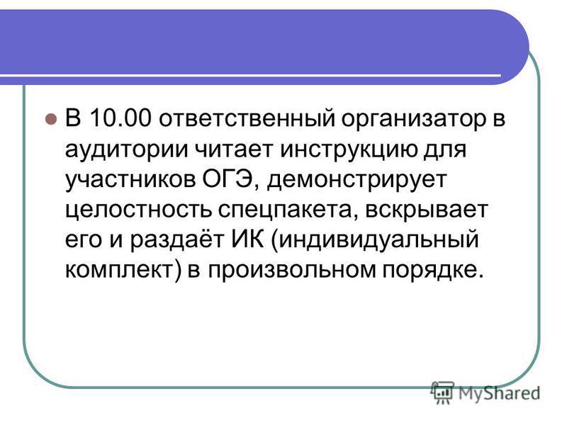 В 10.00 ответственный организатор в аудитории читает инструкцию для участников ОГЭ, демонстрирует целостность спец пакета, вскрывает его и раздаёт ИК (индивидуальный комплект) в произвольном порядке.