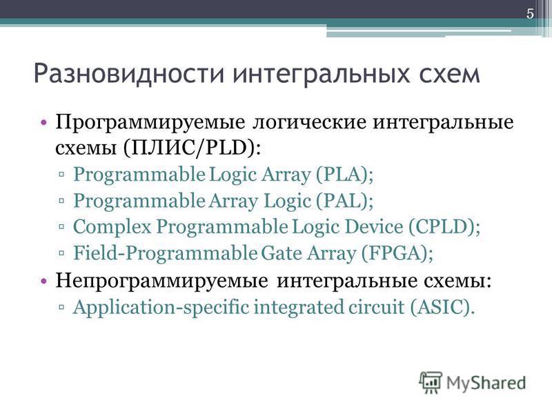 Разновидности интегральных схем Программируемые логические интегральные схемы (ПЛИС/PLD): Programmable Logic Array (PLA); Programmable Array Logic (PAL); Complex Programmable Logic Device (CPLD); Field-Programmable Gate Array (FPGA); Непрограммируемы