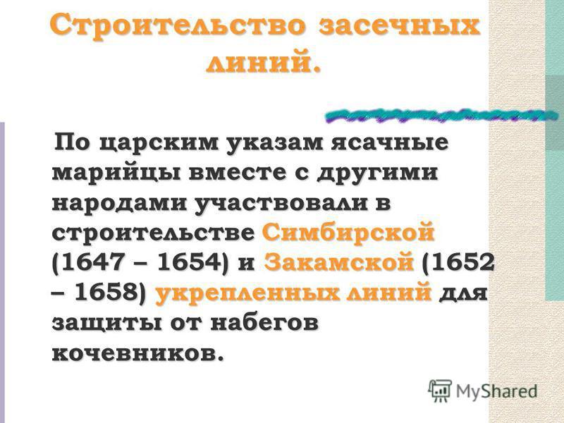 Строительство засечных линий. По царским указам ясачные марийцы вместе с другими народами участвовали в строительстве Симбирской (1647 – 1654) и Закамской (1652 – 1658) укрепленных линий для защиты от набегов кочевников.