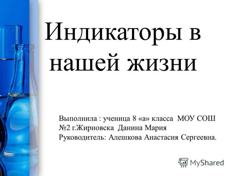 Индикаторы в нашей жизни Выполнила : ученица 8 «а» класса МОУ СОШ 2 г.Жирновска Данина Мария Руководитель: Алешкова Анастасия Сергеевна.