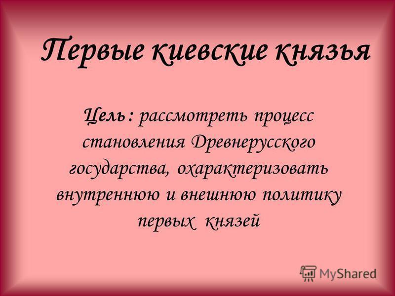 Цель : рассмотреть процесс становления Древнерусского государства, охарактеризовать внутреннюю и внешнюю политику первых князей Первые киевские князья