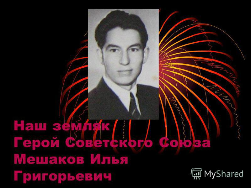 Наш земляк Герой Советского Союза Мешаков Илья Григорьевич