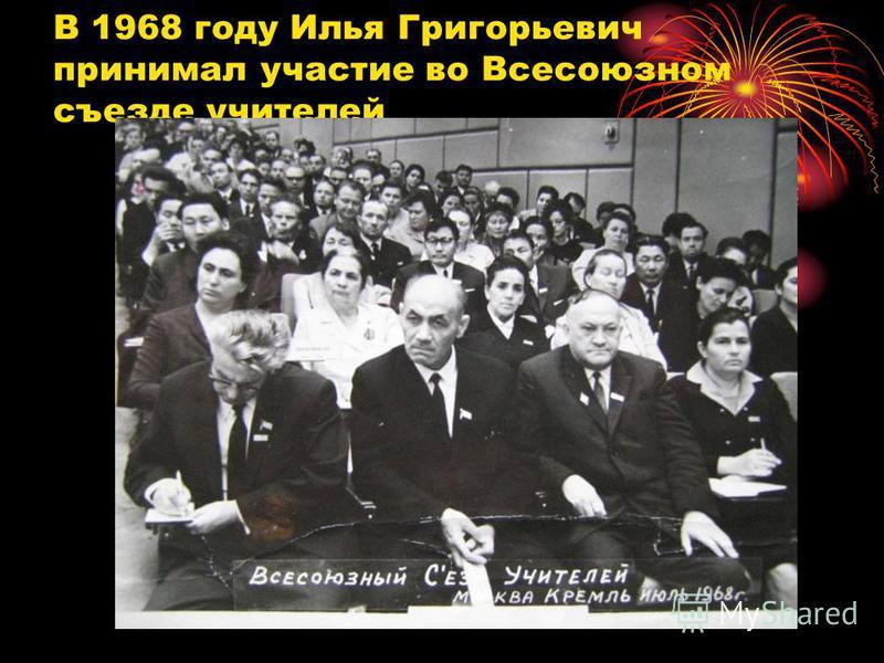 В 1968 году Илья Григорьевич принимал участие во Всесоюзном съезде учителей