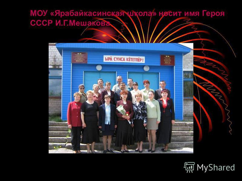 МОУ «Ярабайкасинская школа» носит имя Героя СССР И.Г.Мешакова